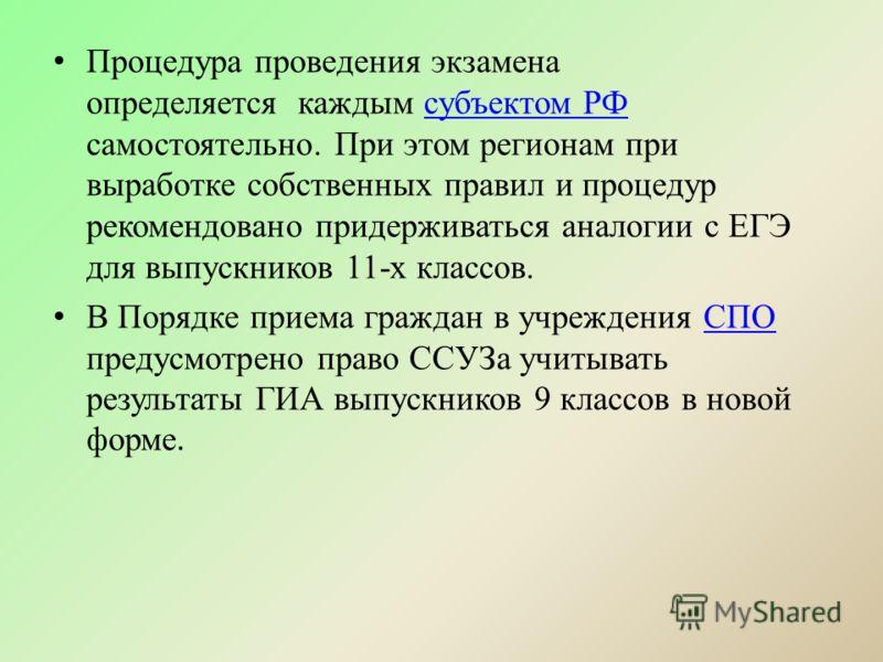 Процедура проведения экзамена определяется каждым субъектом РФ самостоятельно. При этом регионам при выработке собственных правил и процедур рекомендовано придерживаться аналогии с ЕГЭ для выпускников 11-х классов.субъектом РФ В Порядке приема гражда