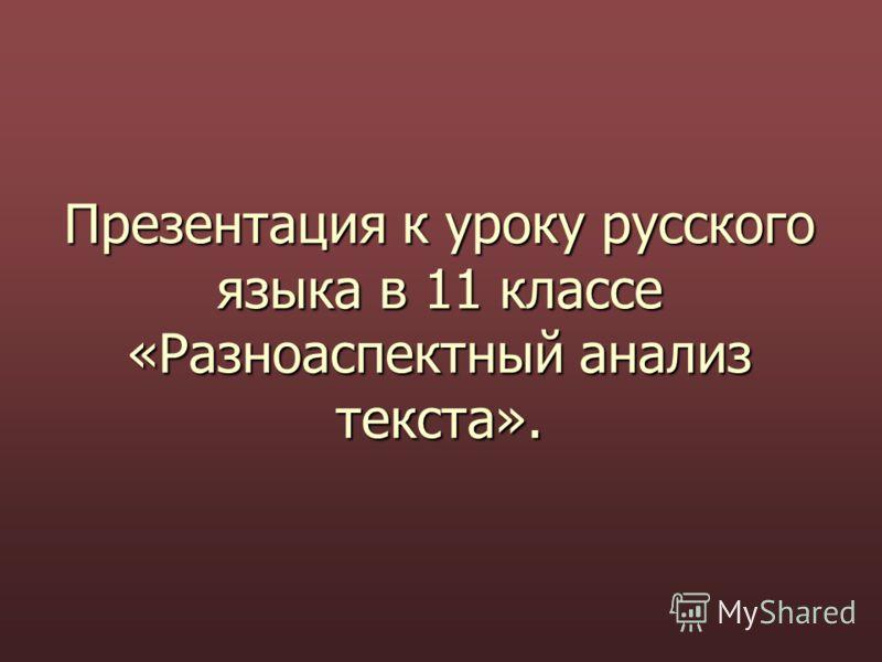 Презентация к уроку русского языка в 11 классе «Разноаспектный анализ текста».