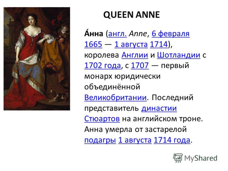 QUEEN ANNE А́нна (англ. Anne, 6 февраля 1665 1 августа 1714), королева Англии и Шотландии с 1702 года, с 1707 первый монарх юридически объединённой Великобритании. Последний представитель династии Стюартов на английском троне.англ.6 февраля 16651 авг