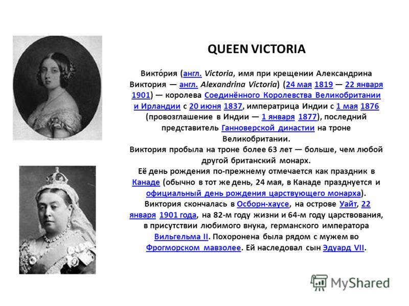 QUEEN VICTORIA Викто́рия (англ. Victoria, имя при крещении Александрина Виктория англ. Alexandrina Victoria) (24 мая 1819 22 января 1901) королева Соединённого Королевства Великобритании и Ирландии с 20 июня 1837, императрица Индии с 1 мая 1876 (пров