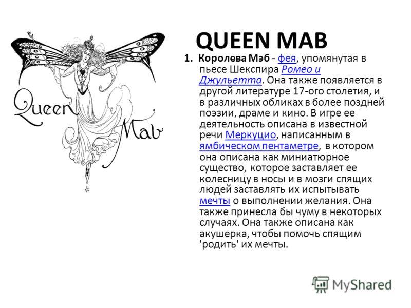 QUEEN MAB 1. Королева Мэб - фея, упомянутая в пьесе Шекспира Ромео и Джульетта. Она также появляется в другой литературе 17-ого столетия, и в различных обликах в более поздней поэзии, драме и кино. В игре ее деятельность описана в известной речи Мерк