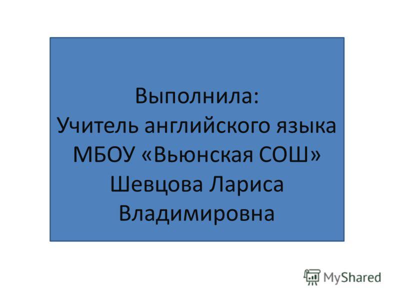 Выполнила: Учитель английского языка МБОУ «Вьюнская СОШ» Шевцова Лариса Владимировна