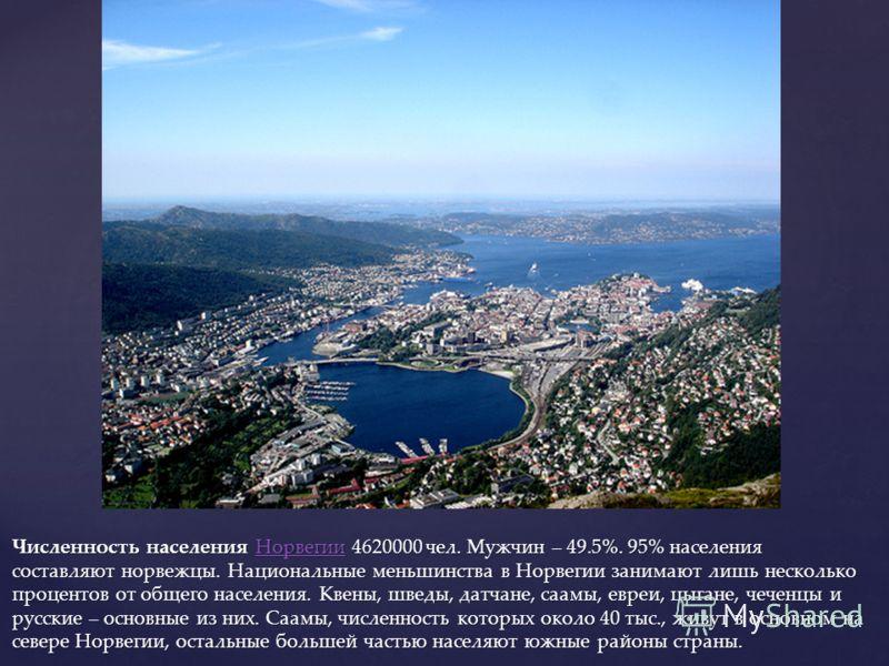 Численность населения Норвегии 4620000 чел. Мужчин – 49.5%. 95% населения составляют норвежцы. Национальные меньшинства в Норвегии занимают лишь несколько процентов от общего населения. Квены, шведы, датчане, саамы, евреи, цыгане, чеченцы и русские –