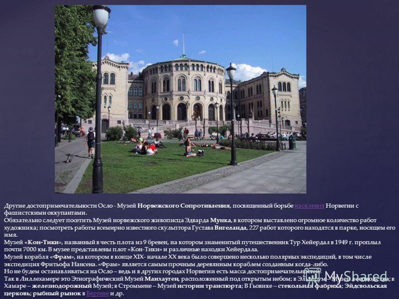 Другие достопримечательности Осло - Музей Норвежского Сопротивления, посвященный борьбе населения Норвегии с фашистскими оккупантами. Обязательно следует посетить Музей норвежского живописца Эдварда Мунка, в котором выставлено огромное количество раб