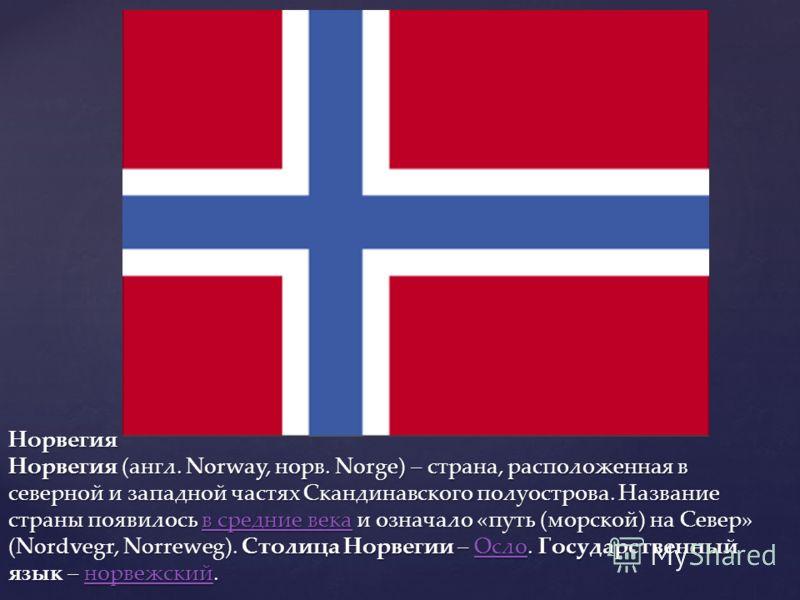 Норвегия Норвегия (англ. Norway, норв. Norge) – страна, расположенная в северной и западной частях Скандинавского полуострова. Название страны появилось в средние века и означало «путь (морской) на Север» (Nordvegr, Norreweg). Столица Норвегии – Осло