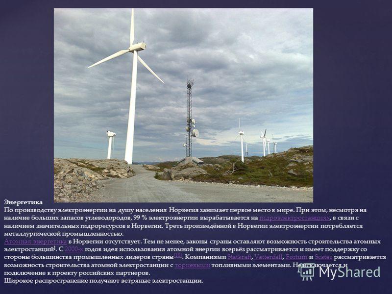 Энергетика По производству электроэнергии на душу населения Норвегия занимает первое место в мире. При этом, несмотря на наличие больших запасов углеводородов, 99 % электроэнергии вырабатывается на гидроэлектростанциях, в связи с наличием значительны