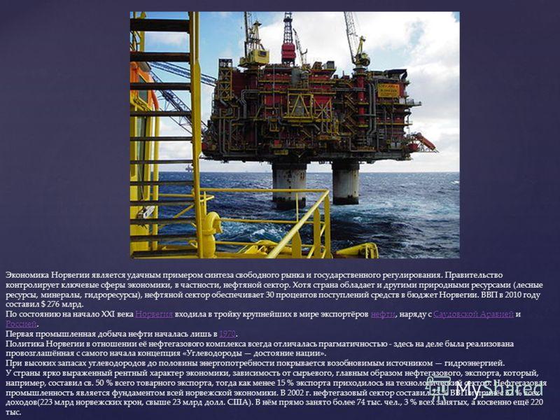 Экономика Норвегии является удачным примером синтеза свободного рынка и государственного регулирования. Правительство контролирует ключевые сферы экономики, в частности, нефтяной сектор. Хотя страна обладает и другими природными ресурсами (лесные рес