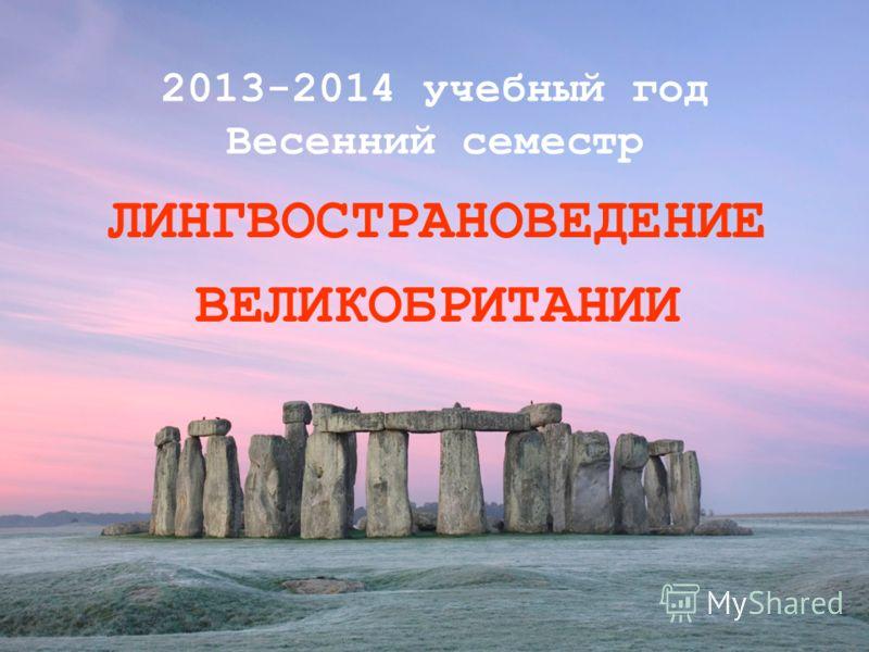 2013-2014 учебный год Весенний семестр ЛИНГВОСТРАНОВЕДЕНИЕ ВЕЛИКОБРИТАНИИ