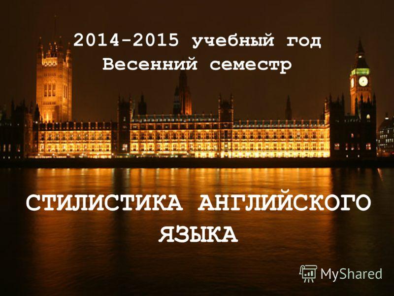 2014-2015 учебный год Весенний семестр СТИЛИСТИКА АНГЛИЙСКОГО ЯЗЫКА