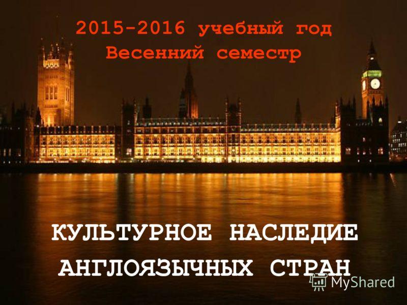 2015-2016 учебный год Весенний семестр КУЛЬТУРНОЕ НАСЛЕДИЕ АНГЛОЯЗЫЧНЫХ СТРАН