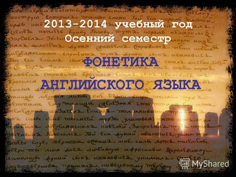 2013-2014 учебный год Осенний семестр ФОНЕТИКА АНГЛИЙСКОГО ЯЗЫКА