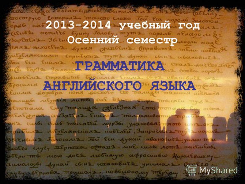 2013-2014 учебный год Осенний семестр ГРАММАТИКА АНГЛИЙСКОГО ЯЗЫКА