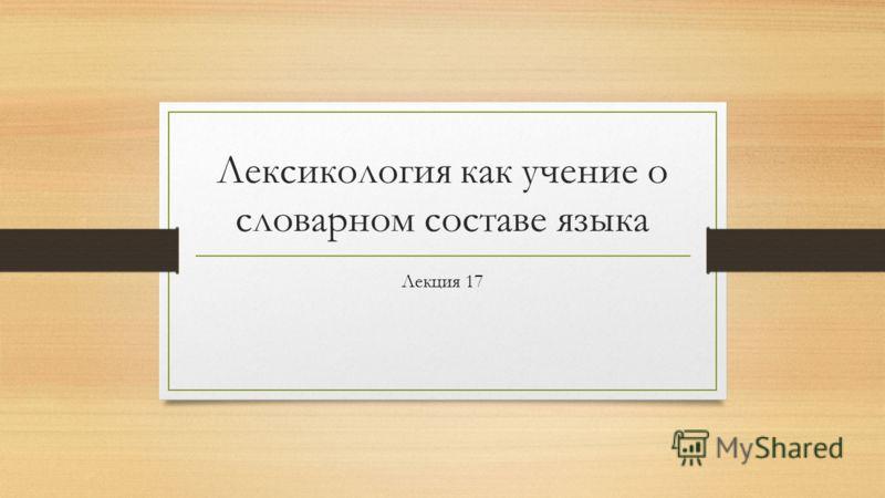 Лексикология как учение о словарном составе языка Лекция 17