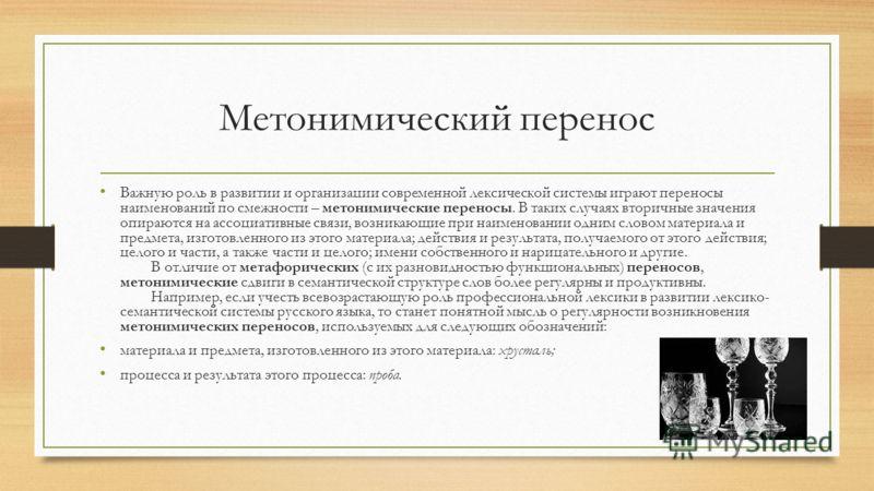 Метонимический перенос Важную роль в развитии и организации современной лексической системы играют переносы наименований по смежности – метонимические переносы. В таких случаях вторичные значения опираются на ассоциативные связи, возникающие при наим