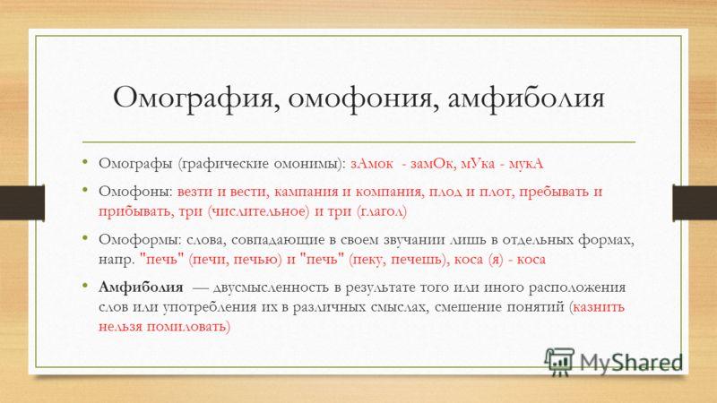 Омография, омофония, амфиболия Омографы (графические омонимы): зАмок - замОк, мУка - мукА Омофоны: везти и вести, кампания и компания, плод и плот, пребывать и прибывать, три (числительное) и три (глагол) Омоформы: слова, совпадающие в своем звучании