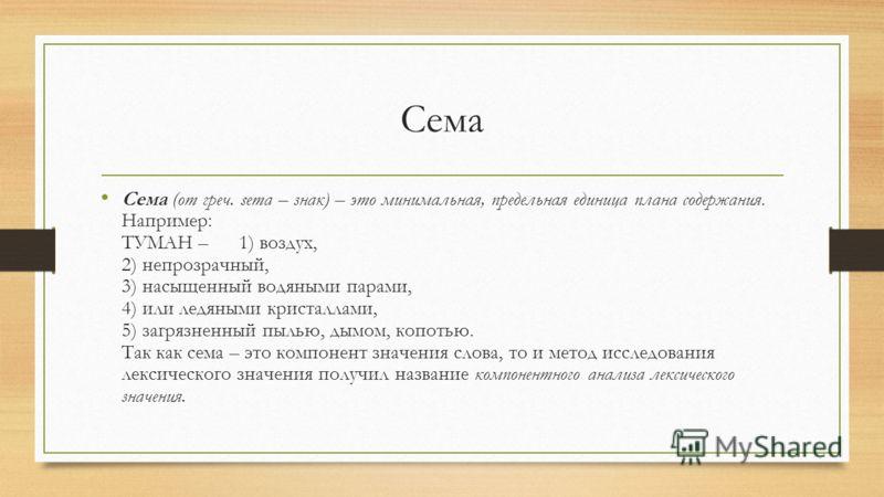 Сема Сема (от греч. sema – знак) – это минимальная, предельная единица плана содержания. Например: ТУМАН – 1) воздух, 2) непрозрачный, 3) насыщенный водяными парами, 4) или ледяными кристаллами, 5) загрязненный пылью, дымом, копотью. Так как сема – э