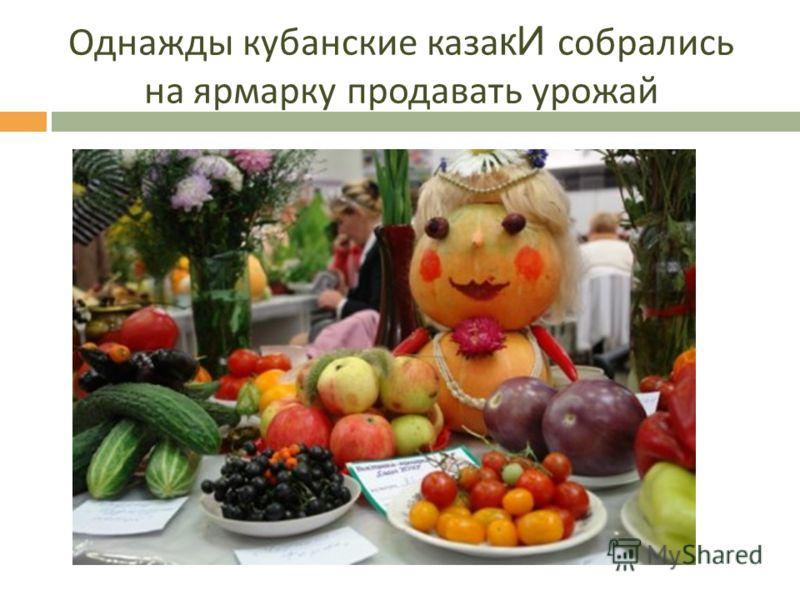 Однажды кубанские каза кИ собрались на ярмарку продавать урожай