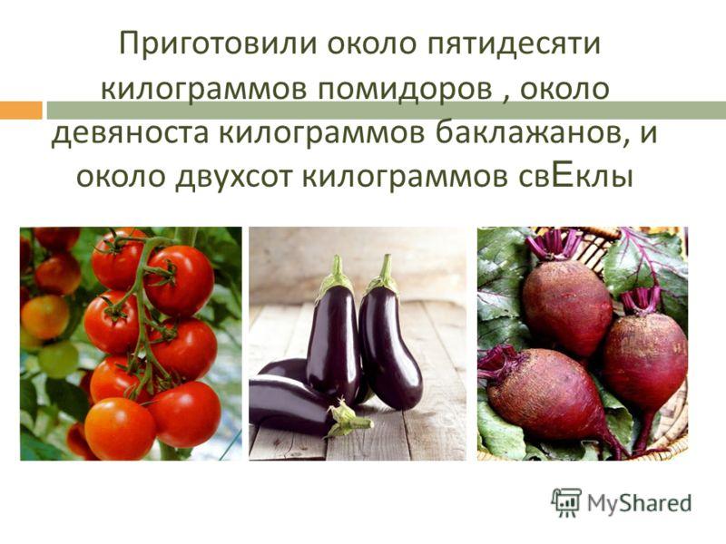 Приготовили около пятидесяти килограммов помидоров, около девяноста килограммов баклажанов, и около двухсот килограммов св Е клы