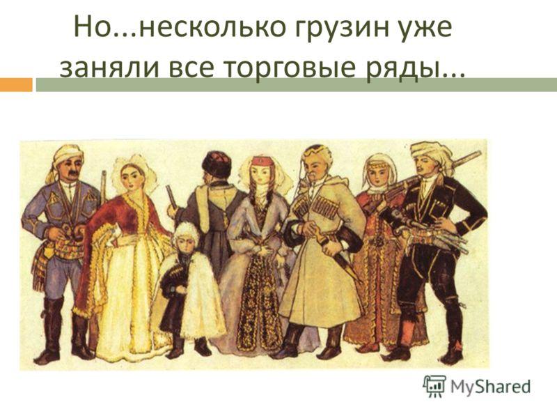 Но... несколько грузин уже заняли все торговые ряды...