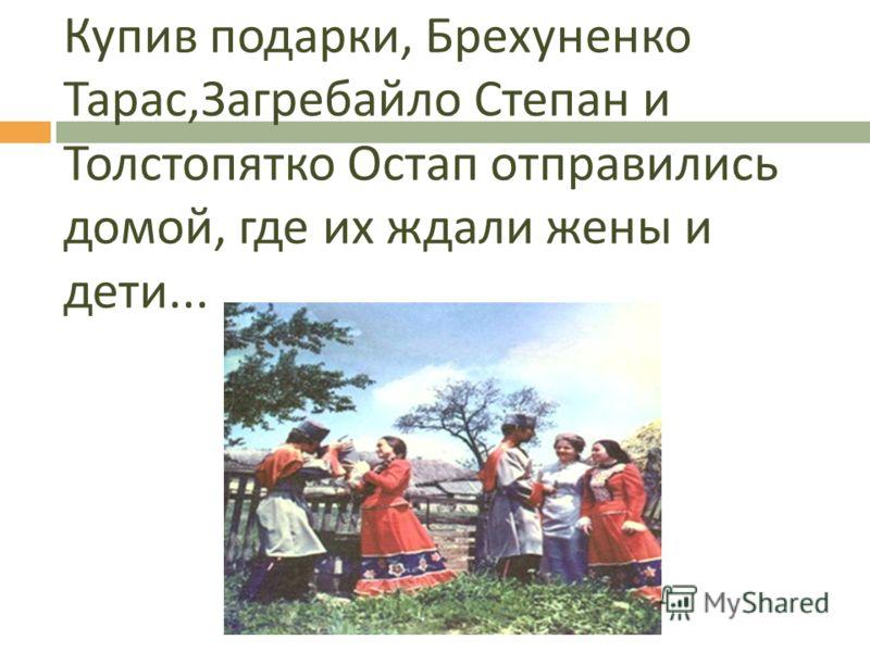 Купив подарки, Брехуненко Тарас, Загребайло Степан и Толстопятко Остап отправились домой, где их ждали жены и дети...