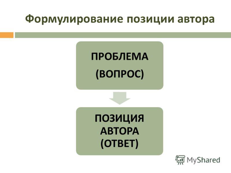 Формулирование позиции автора ПРОБЛЕМА ( ВОПРОС ) ПОЗИЦИЯ АВТОРА ( ОТВЕТ )