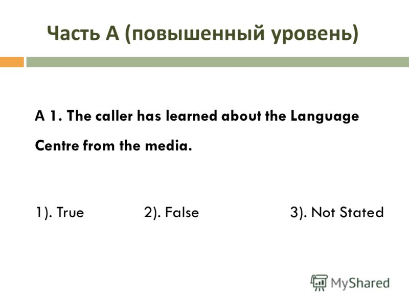 Часть А ( повышенный уровень ) А 1. The caller has learned about the Language Centre from the media. 1). True 2). False 3). Not Stated