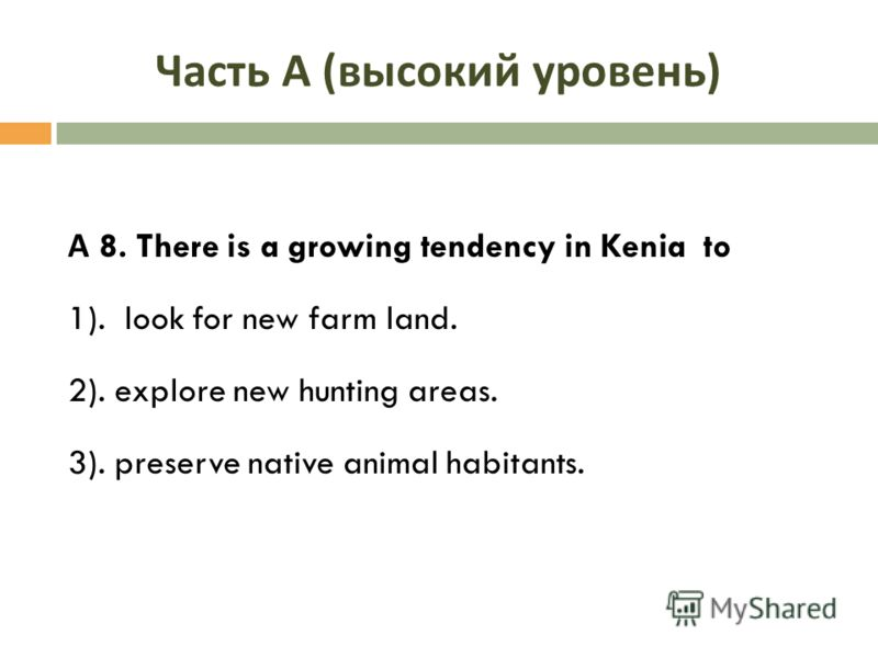 Часть А ( высокий уровень ) А 8. There is a growing tendency in Kenia to 1). look for new farm land. 2). explore new hunting areas. 3). preserve native animal habitants.