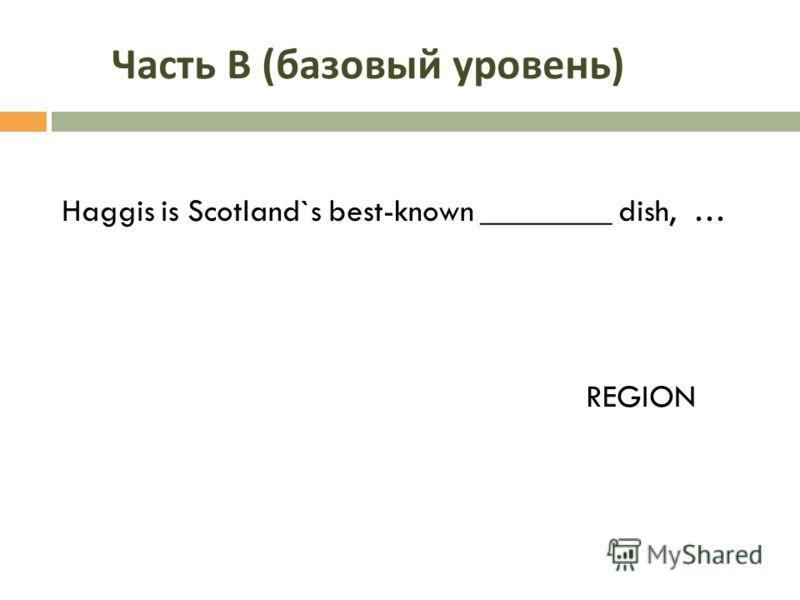 Часть В ( базовый уровень ) Haggis is Scotland`s best-known ________ dish, … REGION