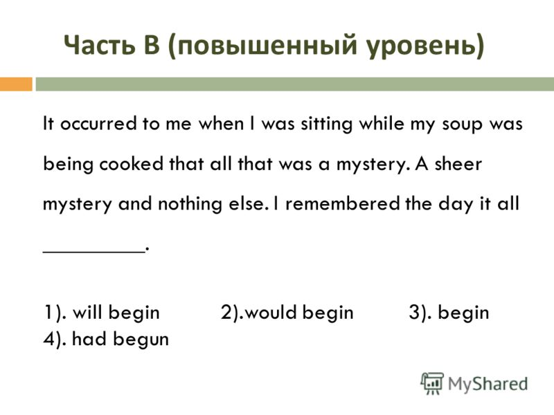 Часть В ( повышенный уровень ) It occurred to me when I was sitting while my soup was being cooked that all that was a mystery. A sheer mystery and nothing else. I remembered the day it all _________. 1). will begin 2).would begin 3). begin 4). had b