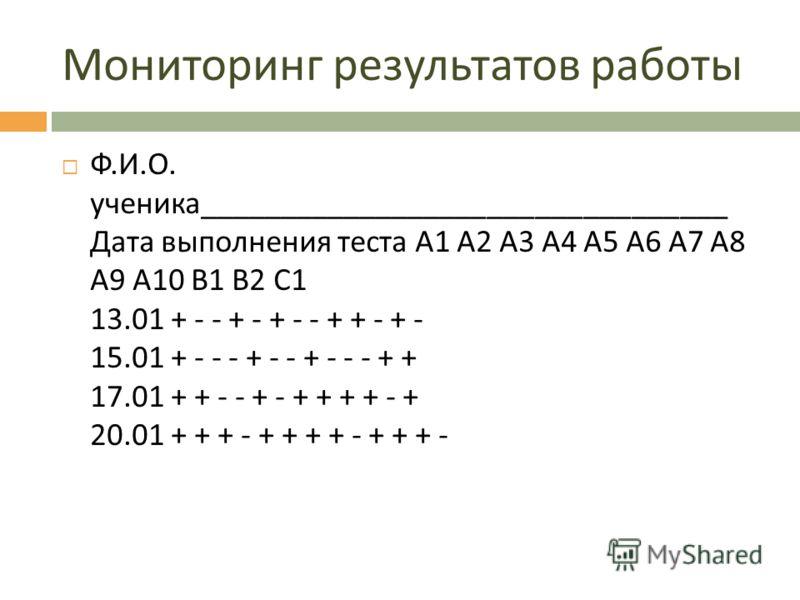 Мониторинг результатов работы Ф. И. О. ученика _________________________________ Дата выполнения теста А 1 А 2 А 3 А 4 А 5 А 6 А 7 А 8 А 9 А 10 В 1 В 2 С 1 13.01 + - - + - + - - + + - + - 15.01 + - - - + - - + - - - + + 17.01 + + - - + - + + + + - +