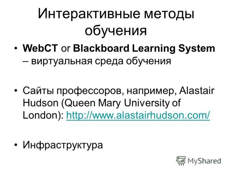Интерактивные методы обучения WebCT or Blackboard Learning System – виртуальная среда обучения Сайты профессоров, например, Alastair Hudson (Queen Mary University of London): http://www.alastairhudson.com/http://www.alastairhudson.com/ Инфраструктура