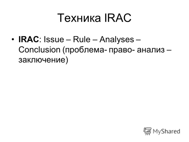 Техника IRAC IRAC: Issue – Rule – Analyses – Conclusion (проблема- право- анализ – заключение)