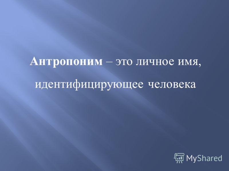 Антропоним – это личное имя, идентифицирующее человека
