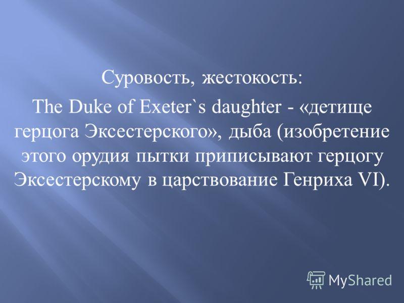 Суровость, жестокость : The Duke of Exeter`s daughter - « детище герцога Эксестерского », дыба ( изобретение этого орудия пытки приписывают герцогу Эксестерскому в царствование Генриха VI).