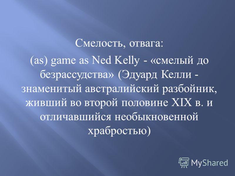 Смелость, отвага : (as) game as Ned Kelly - « смелый до безрассудства » ( Эдуард Келли - знаменитый австралийский разбойник, живший во второй половине XIX в. и отличавшийся необыкновенной храбростью )