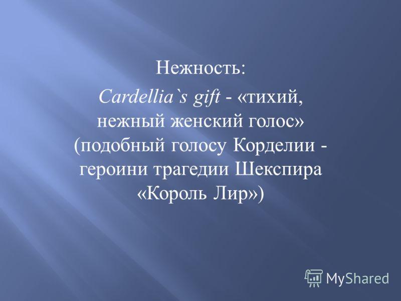Нежность : Cardellia`s gift - « тихий, нежный женский голос » ( подобный голосу Корделии - героини трагедии Шекспира « Король Лир »)