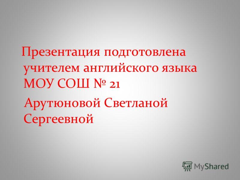 Презентация подготовлена учителем английского языка МОУ СОШ 21 Арутюновой Светланой Сергеевной