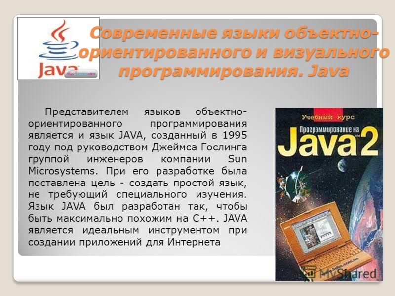 Современные языки объектно- ориентированного и визуального программирования. Java Представителем языков объектно- ориентированного программирования является и язык JAVA, созданный в 1995 году под руководством Джеймса Гослинга группой инженеров компан