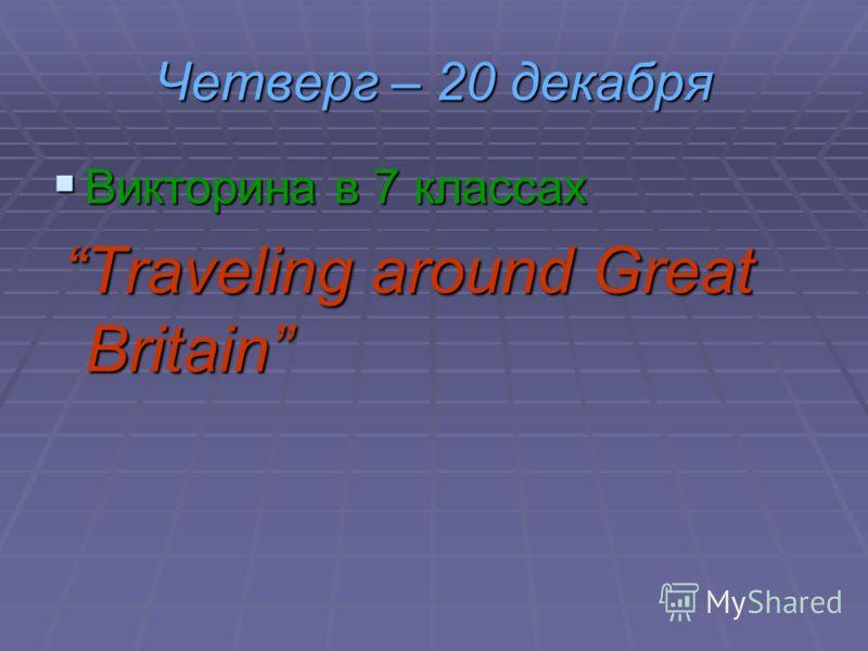 Четверг – 20 декабря Викторина в 7 классах Викторина в 7 классах Traveling around Great Britain Traveling around Great Britain