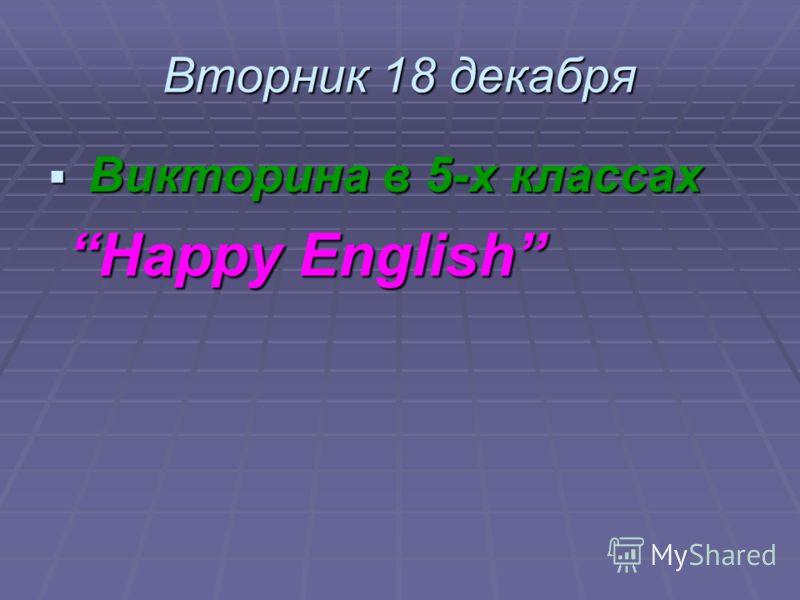 Вторник 18 декабря Викторина в 5-х классах Викторина в 5-х классах Happy English Happy English