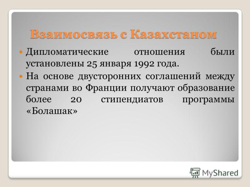 Взаимосвязь с Казахстаном Дипломатические отношения были установлены 25 января 1992 года. На основе двусторонних соглашений между странами во Франции получают образование более 20 стипендиатов программы «Болашак»