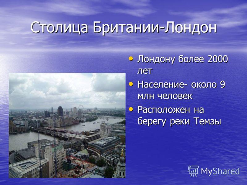 Столица Британии-Лондон Лондону более 2000 лет Лондону более 2000 лет Население- около 9 млн человек Население- около 9 млн человек Расположен на берегу реки Темзы Расположен на берегу реки Темзы