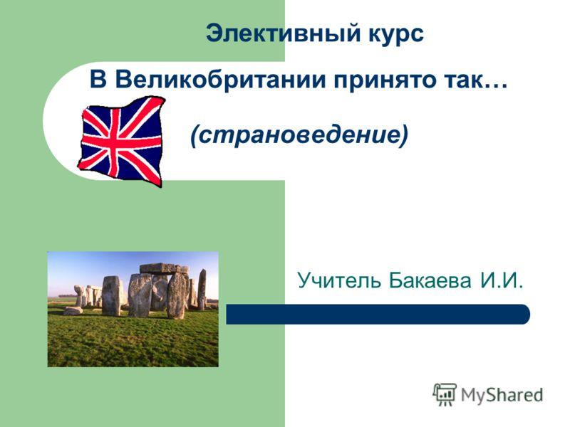 В Великобритании принято так… (страноведение) Учитель Бакаева И.И. Элективный курс