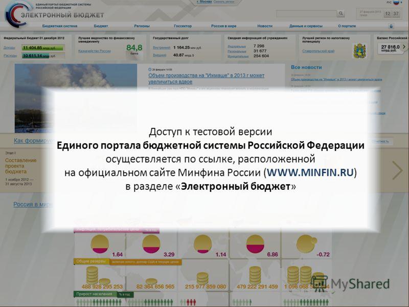 Минфин России Доступ к тестовой версии Единого портала бюджетной системы Российской Федерации осуществляется по ссылке, расположенной на официальном сайте Минфина России (WWW.MINFIN.RU) в разделе «Электронный бюджет»