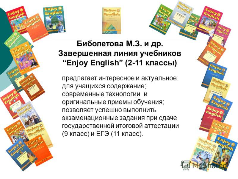 Биболетова М.З. и др. Завершенная линия учебников Enjoy English (2-11 классы) предлагает интересное и актуальное для учащихся содержание; современные технологии и оригинальные приемы обучения; позволяет успешно выполнить экзаменационные задания при с