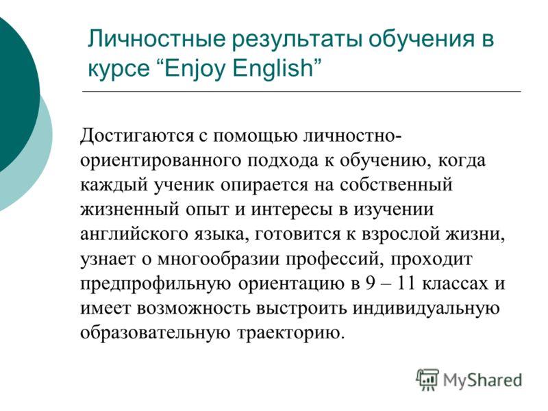 Личностные результаты обучения в курсе Enjoy English Достигаются с помощью личностно- ориентированного подхода к обучению, когда каждый ученик опирается на собственный жизненный опыт и интересы в изучении английского языка, готовится к взрослой жизни