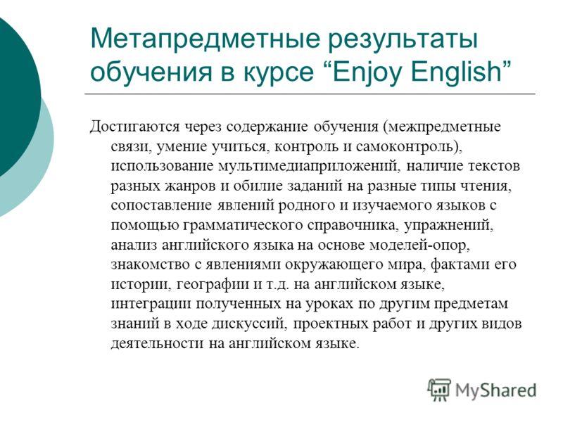 Метапредметные результаты обучения в курсе Enjoy English Достигаются через содержание обучения (межпредметные связи, умение учиться, контроль и самоконтроль), использование мультимедиаприложений, наличие текстов разных жанров и обилие заданий на разн
