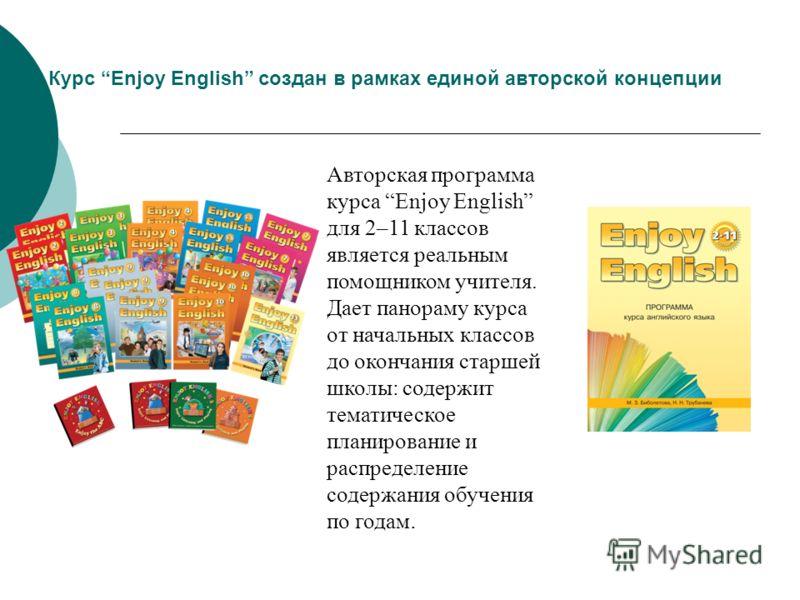 Курс Enjoy English создан в рамках единой авторской концепции Авторская программа курса Enjoy English для 2–11 классов является реальным помощником учителя. Дает панораму курса от начальных классов до окончания старшей школы: содержит тематическое пл