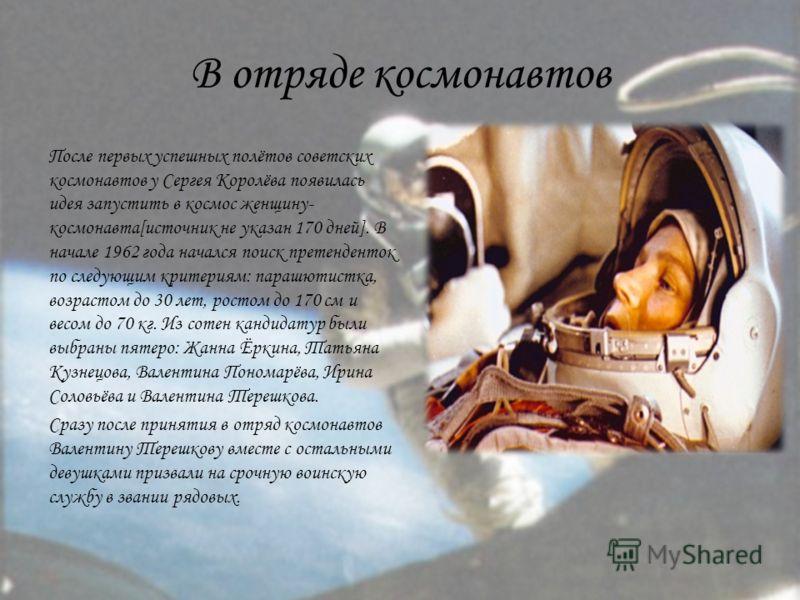 В отряде космонавтов После первых успешных полётов советских космонавтов у Сергея Королёва появилась идея запустить в космос женщину- космонавта[источник не указан 170 дней]. В начале 1962 года начался поиск претенденток по следующим критериям: параш