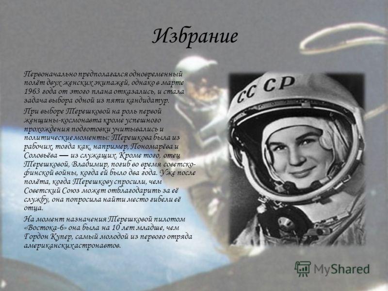 Избрание Первоначально предполагался одновременный полёт двух женских экипажей, однако в марте 1963 года от этого плана отказались, и стала задача выбора одной из пяти кандидатур. При выборе Терешковой на роль первой женщины-космонавта кроме успешног